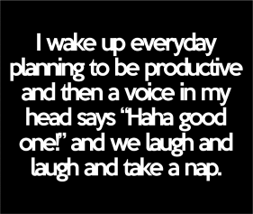 I Wake Up Everyday Planning To Be Productive