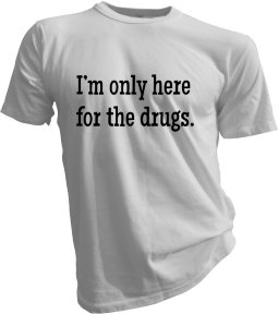 Im Only Here For The Drugs White Tshirt