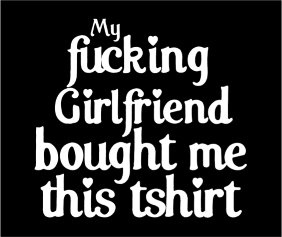 My Fucking Girlfriend Bought Me This Tshirt Black Tshirt Logo
