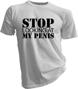 Stop Looking At My Penis White Tshirt