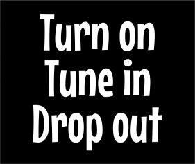 Turn On Tune In Drop Out