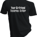 Your Girlfriend Deserves Better Black Tshirt