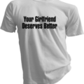 Your Girlfriend Deserves Better White Tshirt
