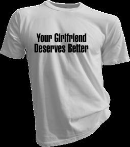 Your Girlfriend Deserves Better White Tshirt